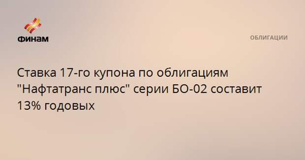 """Ставка 17-го купона по облигациям """"Нафтатранс плюс"""" серии БО-02 составит 13% годовых"""