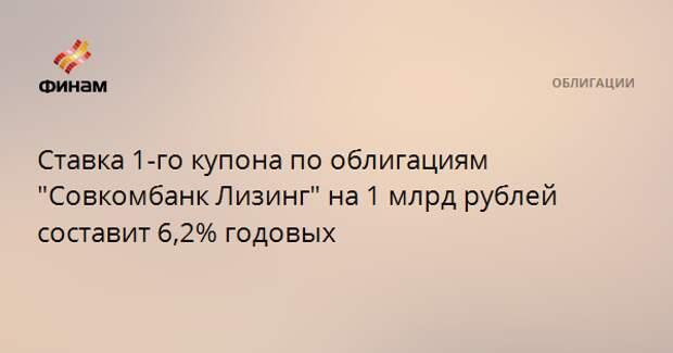 """Ставка 1-го купона по облигациям """"Совкомбанк Лизинг"""" на 1 млрд рублей составит 6,2% годовых"""