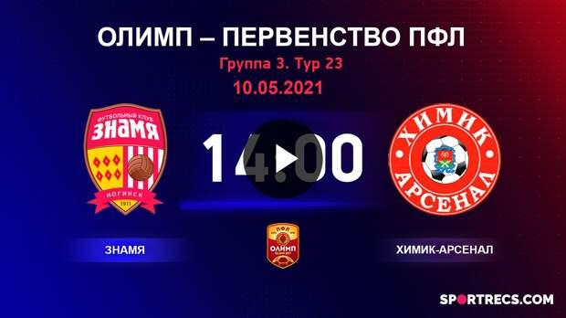 ОЛИМП – Первенство ПФЛ-2020/2021 Знамя vs Химик-Арсенал 10.05.2021