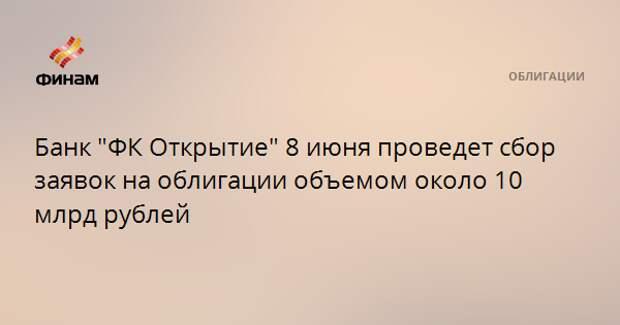 """Банк """"ФК Открытие"""" 8 июня проведет сбор заявок на облигации объемом около 10 млрд рублей"""