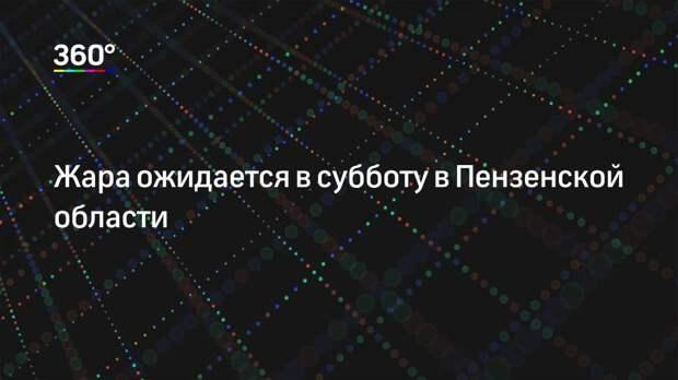 Жара ожидается в субботу в Пензенской области