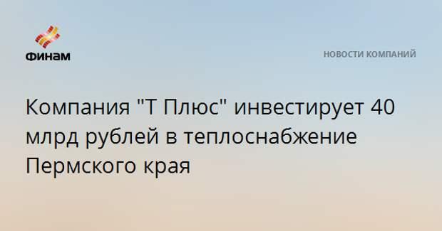 """Компания """"Т Плюс"""" инвестирует 40 млрд рублей в теплоснабжение Пермского края"""