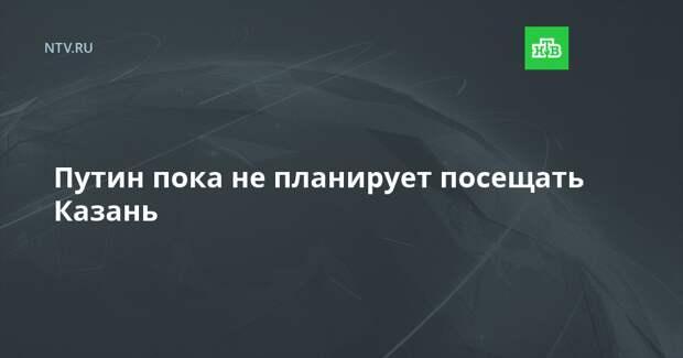 Путин пока не планирует посещать Казань