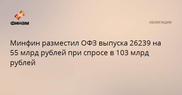 Минфин разместил ОФЗ выпуска 26239 на 55 млрд рублей при спросе в 103 млрд рублей