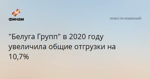 """""""Белуга Групп"""" в 2020 году увеличила общие отгрузки на 10,7%"""