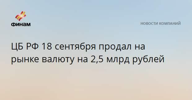 ЦБ РФ 18 сентября продал на рынке валюту на 2,5 млрд рублей