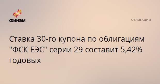 """Ставка 30-го купона по облигациям """"ФСК ЕЭС"""" серии 29 составит 5,42% годовых"""