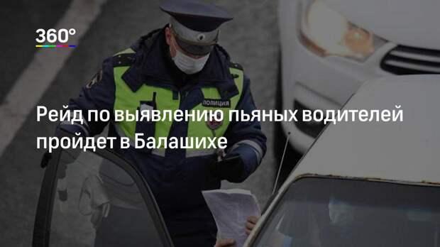 Рейд по выявлению пьяных водителей пройдет в Балашихе