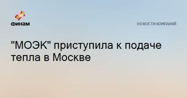 """""""МОЭК"""" приступила к подаче тепла в Москве"""