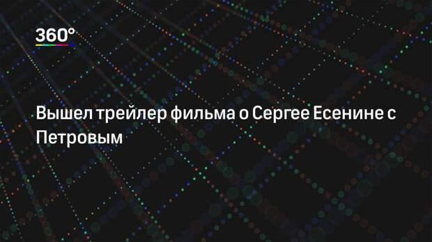 Вышел трейлер фильма о Сергее Есенине с Петровым