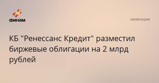 """КБ """"Ренессанс Кредит"""" разместил биржевые облигации на 2 млрд рублей"""