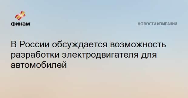 В России обсуждается возможность разработки электродвигателя для автомобилей