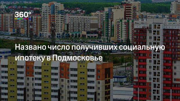 Названо число получивших социальную ипотеку в Подмосковье
