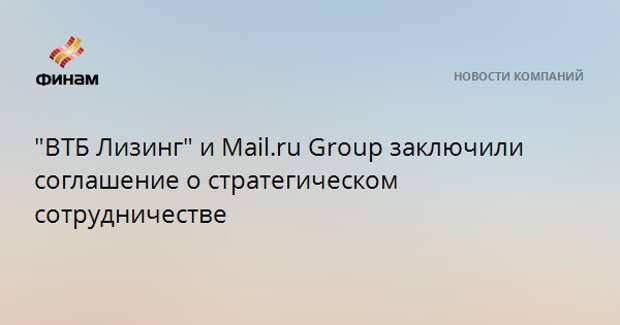 """""""ВТБ Лизинг"""" и Mail.ru Group заключили соглашение о стратегическом сотрудничестве"""