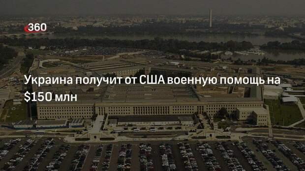 Украина получит от США военную помощь на $150 млн