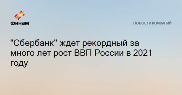 """""""Сбербанк"""" ждет рекордный за много лет рост ВВП России в 2021 году"""