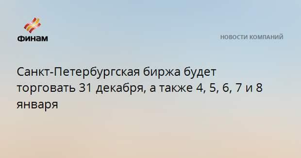 Санкт-Петербургская биржа будет торговать 31 декабря, а также 4, 5, 6, 7 и 8 января