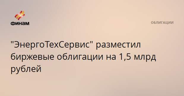"""""""ЭнергоТехСервис"""" разместил биржевые облигации на 1,5 млрд рублей"""