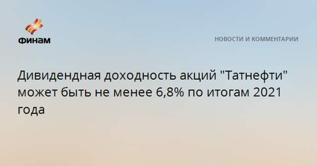 """Дивидендная доходность акций """"Татнефти"""" может быть не менее 6,8% по итогам 2021 года"""