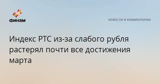 Индекс РТС из-за слабого рубля растерял почти все достижения марта