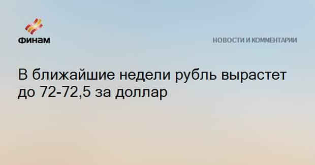В ближайшие недели рубль вырастет до 72-72,5 за доллар