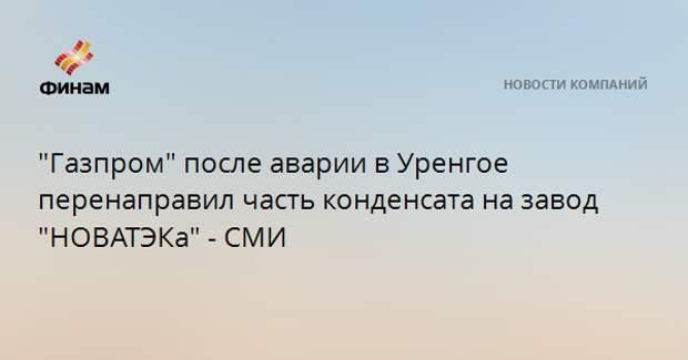 """""""Газпром"""" после аварии в Уренгое перенаправил часть конденсата на завод """"НОВАТЭКа"""" - СМИ"""