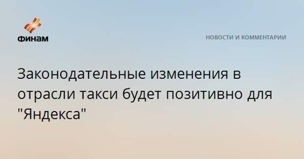 """Законодательные изменения в отрасли такси будет позитивно для """"Яндекса"""""""