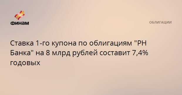 """Ставка 1-го купона по облигациям """"РН Банка"""" на 8 млрд рублей составит 7,4% годовых"""