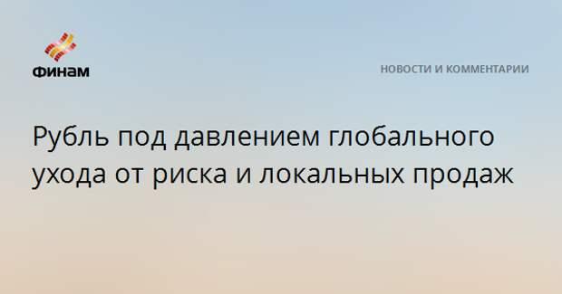 Рубль под давлением глобального ухода от риска и локальных продаж