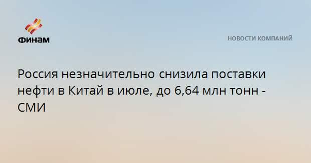 Россия незначительно снизила поставки нефти в Китай в июле, до 6,64 млн тонн - СМИ