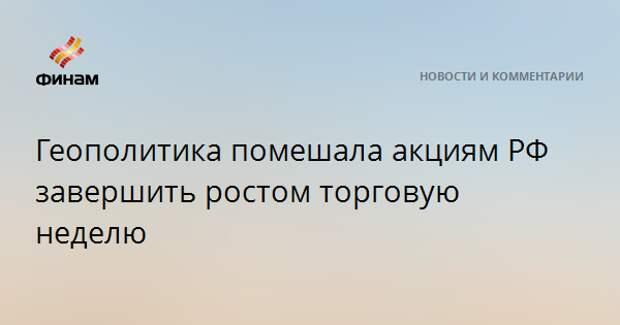 Геополитика помешала акциям РФ завершить ростом торговую неделю