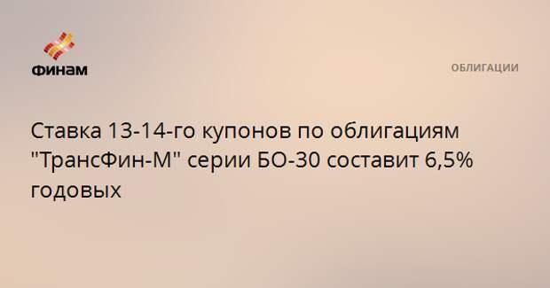 """Ставка 13-14-го купонов по облигациям """"ТрансФин-М"""" серии БО-30 составит 6,5% годовых"""