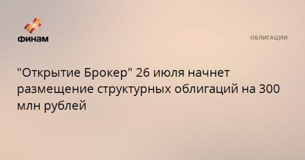 """""""Открытие Брокер"""" 26 июля начнет размещение структурных облигаций на 300 млн рублей"""