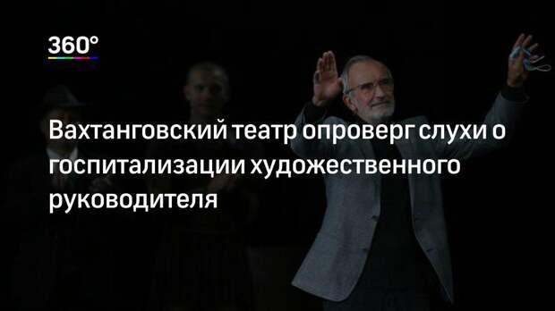 Вахтанговский театр опроверг слухи о госпитализации художественного руководителя