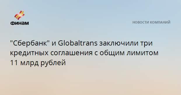 """""""Сбербанк"""" и Globaltrans заключили три кредитных соглашения с общим лимитом 11 млрд рублей"""