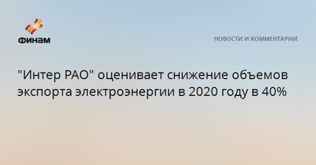 """""""Интер РАО"""" оценивает снижение объемов экспорта электроэнергии в 2020 году в 40%"""