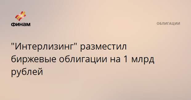 """""""Интерлизинг"""" разместил биржевые облигации на 1 млрд рублей"""