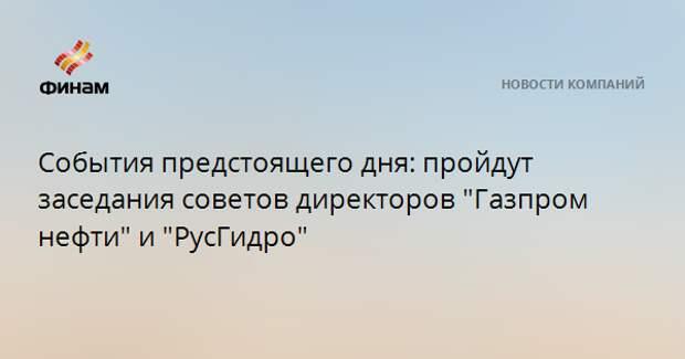 """События предстоящего дня: пройдут заседания советов директоров """"Газпром нефти"""" и """"РусГидро"""""""