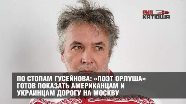 По стопам Гусейнова: «поэт Орлуша» готов показать американцам и украинцам дорогу на Москву