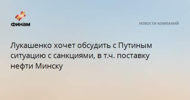 Лукашенко хочет обсудить с Путиным ситуацию с санкциями, в т.ч. поставку нефти Минску