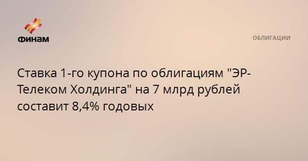 """Ставка 1-го купона по облигациям """"ЭР-Телеком Холдинга"""" на 7 млрд рублей составит 8,4% годовых"""
