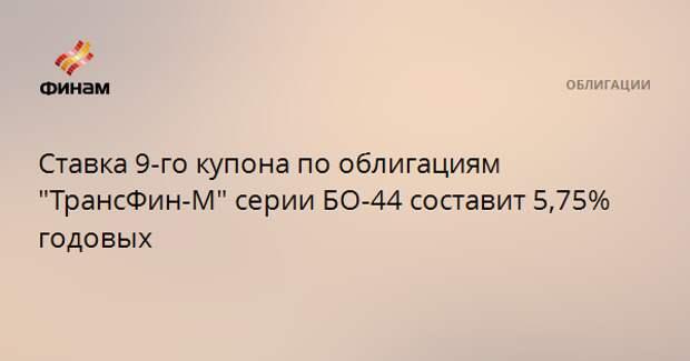 """Ставка 9-го купона по облигациям """"ТрансФин-М"""" серии БО-44 составит 5,75% годовых"""