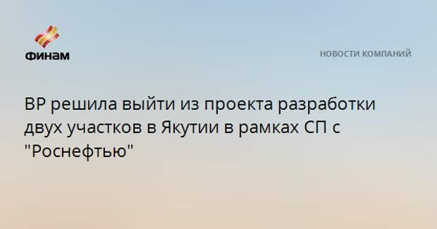 """BP решила выйти из проекта разработки двух участков в Якутии в рамках СП с """"Роснефтью"""""""