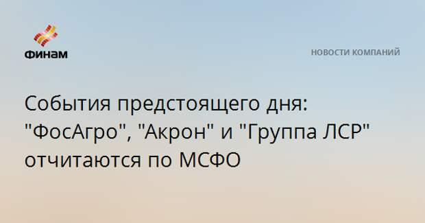 """События предстоящего дня: """"ФосАгро"""", """"Акрон"""" и """"Группа ЛСР"""" отчитаются по МСФО"""