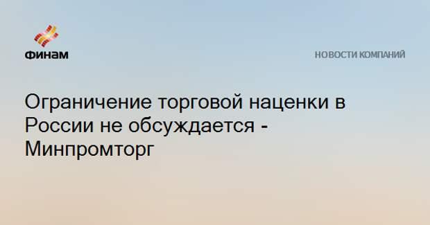Ограничение торговой наценки в России не обсуждается - Минпромторг