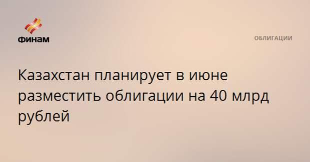 Казахстан планирует в июне разместить облигации на 40 млрд рублей