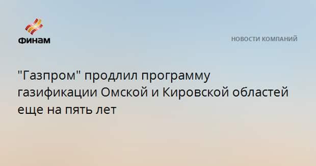 """""""Газпром"""" продлил программу газификации Омской и Кировской областей еще на пять лет"""