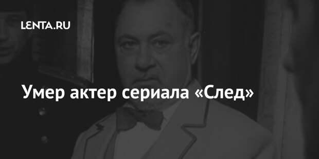 Умер актер сериала «След»