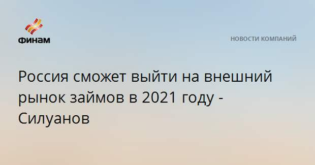 Россия сможет выйти на внешний рынок займов в 2021 году - Силуанов