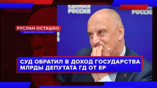 Суд обратил в доход государства миллиарды депутата Госдумы от ЕР
